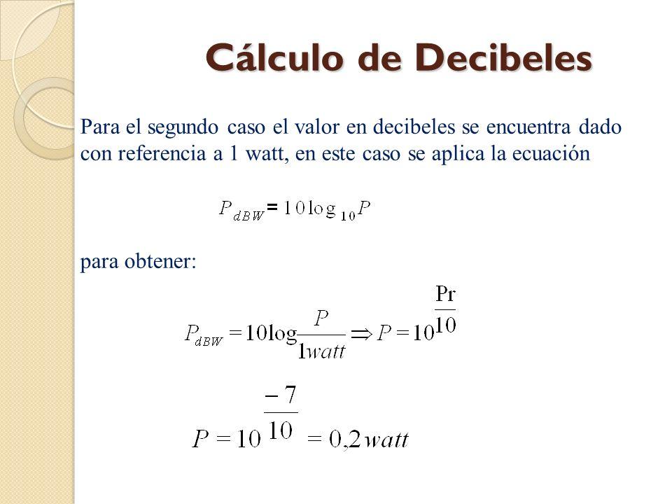 Cálculo de Decibeles Para el segundo caso el valor en decibeles se encuentra dado con referencia a 1 watt, en este caso se aplica la ecuación.