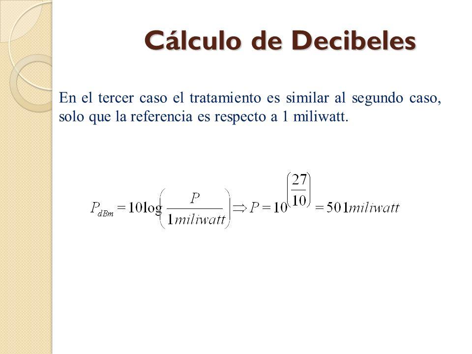 Cálculo de Decibeles En el tercer caso el tratamiento es similar al segundo caso, solo que la referencia es respecto a 1 miliwatt.