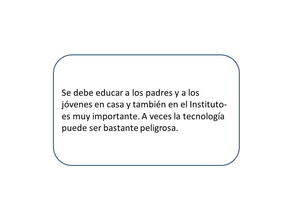 Se debe educar a los padres y a los jóvenes en casa y también en el Instituto- es muy importante.