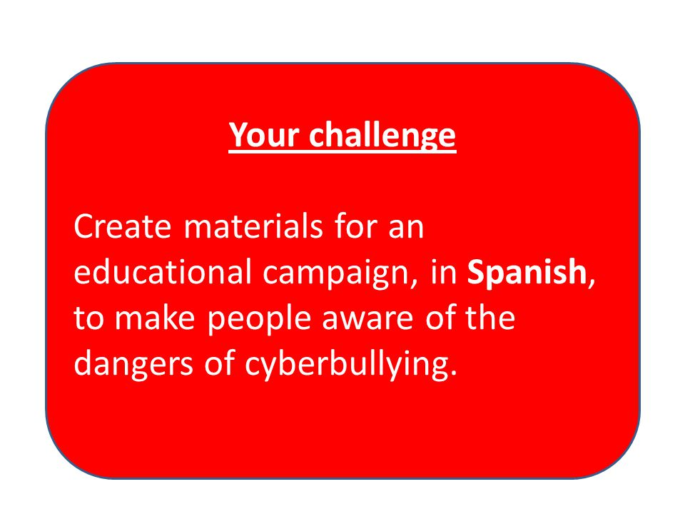 Your challenge Create materials for an educational campaign, in Spanish, to make people aware of the dangers of cyberbullying.