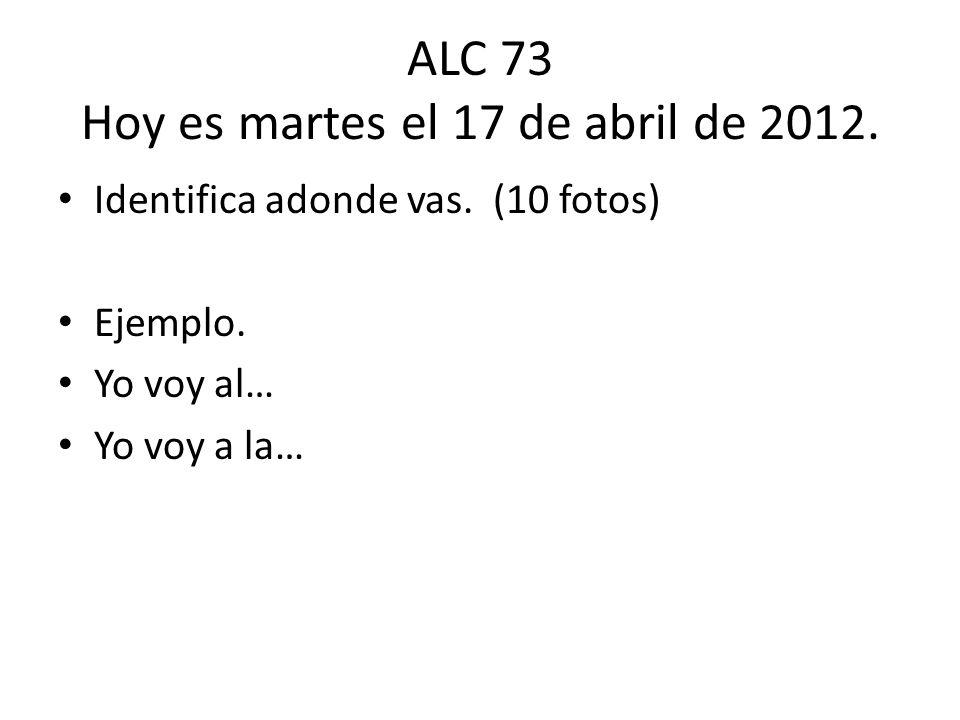 ALC 73 Hoy es martes el 17 de abril de 2012.