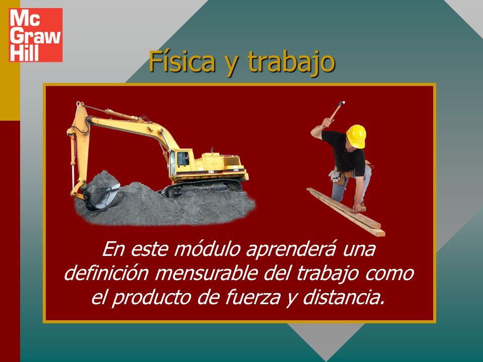 Física y trabajo En este módulo aprenderá una definición mensurable del trabajo como el producto de fuerza y distancia.