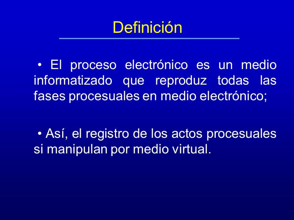 Definición • El proceso electrónico es un medio informatizado que reproduz todas las fases procesuales en medio electrónico;