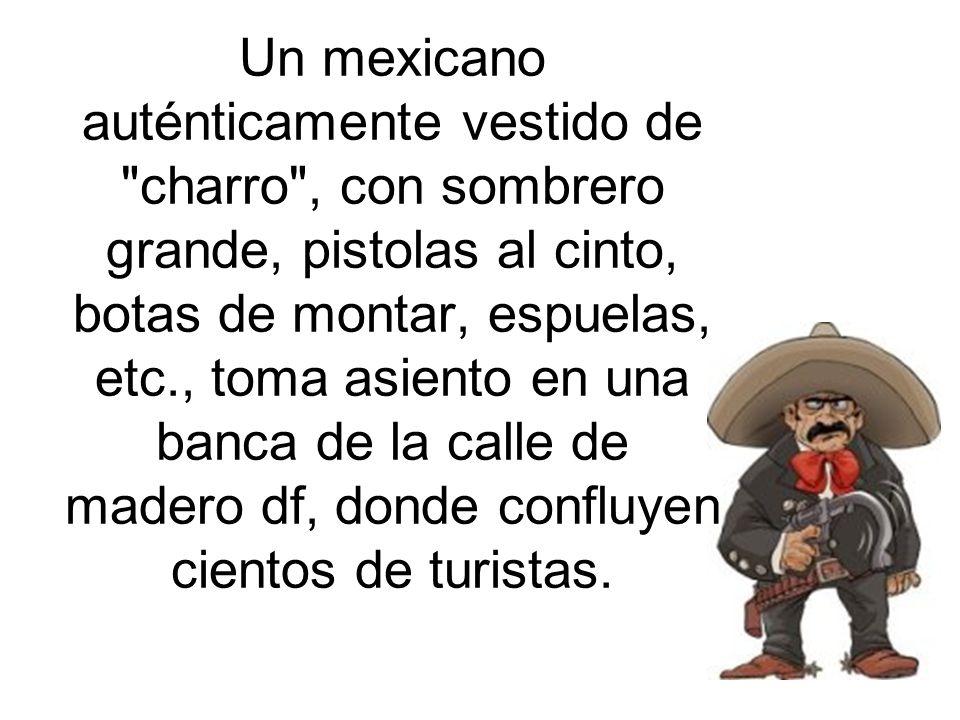Un mexicano auténticamente vestido de charro , con sombrero grande, pistolas al cinto, botas de montar, espuelas, etc., toma asiento en una banca de la calle de madero df, donde confluyen cientos de turistas.
