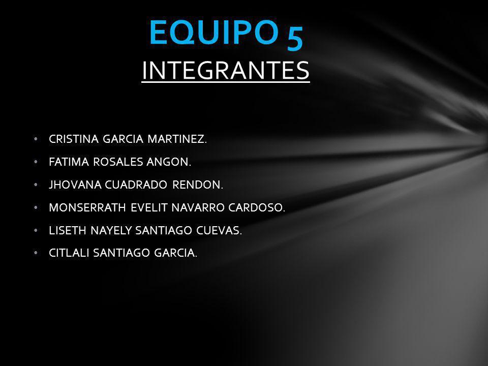 EQUIPO 5 INTEGRANTES CRISTINA GARCIA MARTINEZ. FATIMA ROSALES ANGON.