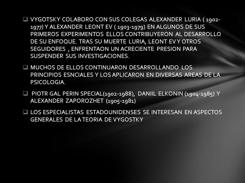 VYGOTSKY COLABORO CON SUS COLEGAS ALEXANDER LURIA ( 1902- 1977) Y ALEXANDER LEONT EV ( 1903-1979) EN ALGUNOS DE SUS PRIMEROS EXPERIMENTOS ELLOS CONTRIBUYERON AL DESARROLLO DE SU ENFOQUE. TRAS SU MUERTE LURIA, LEONT EV Y OTROS SEGUIDORES , ENFRENTAON UN ACRECIENTE PRESION PARA SUSPENDER SUS INVESTIGACIONES.