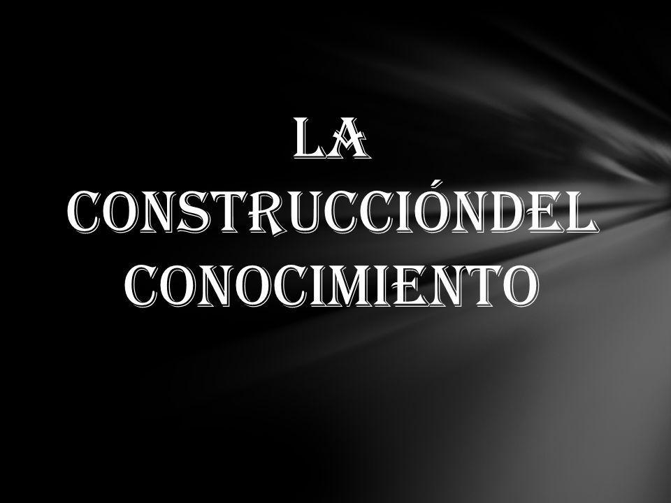 LA CONSTRUCCIÓNDEL CONOCIMIENTO