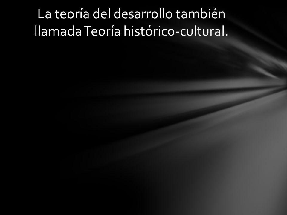 La teoría del desarrollo también llamada Teoría histórico-cultural.