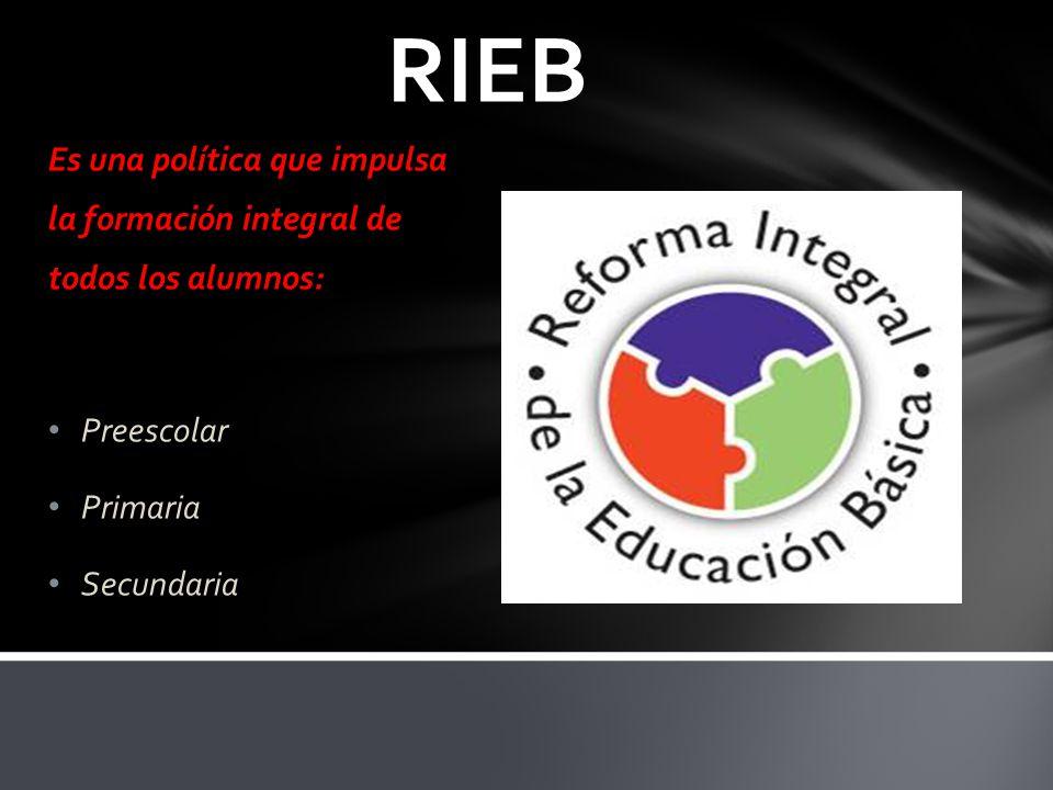 RIEB Es una política que impulsa la formación integral de todos los alumnos: Preescolar. Primaria.