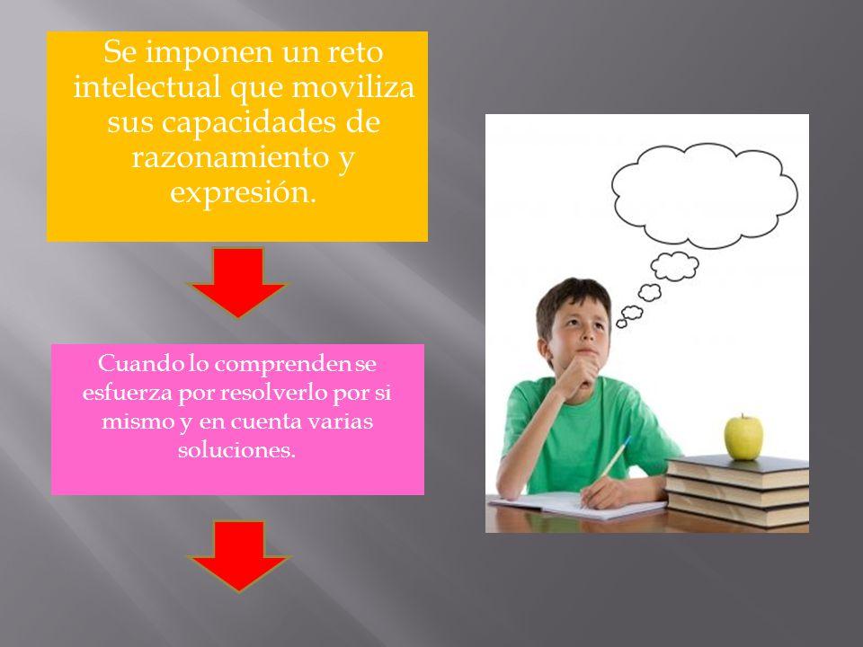 Se imponen un reto intelectual que moviliza sus capacidades de razonamiento y expresión.