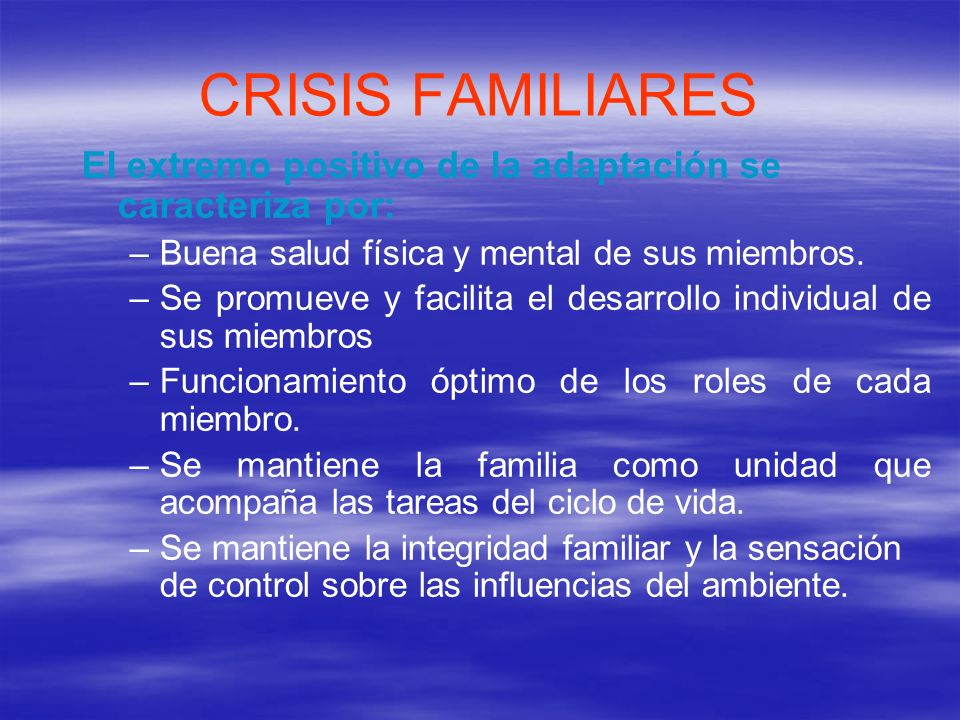 CRISIS FAMILIARES El extremo positivo de la adaptación se caracteriza por: Buena salud física y mental de sus miembros.