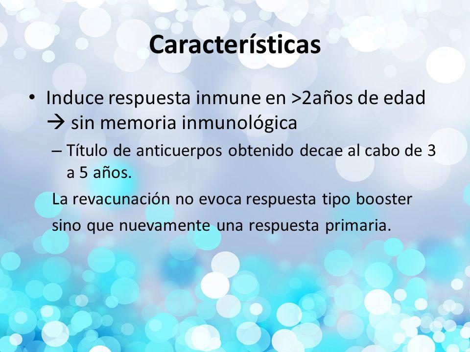 Características Induce respuesta inmune en >2años de edad  sin memoria inmunológica. Título de anticuerpos obtenido decae al cabo de 3 a 5 años.