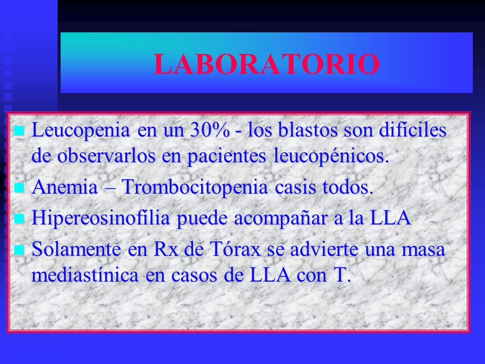 LABORATORIO Leucopenia en un 30% - los blastos son difíciles de observarlos en pacientes leucopénicos.