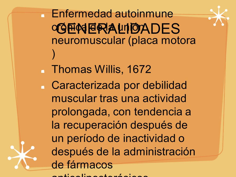 GENERALIDADES Enfermedad autoinmune crónica de la unión neuromuscular (placa motora ) Thomas Willis, 1672.