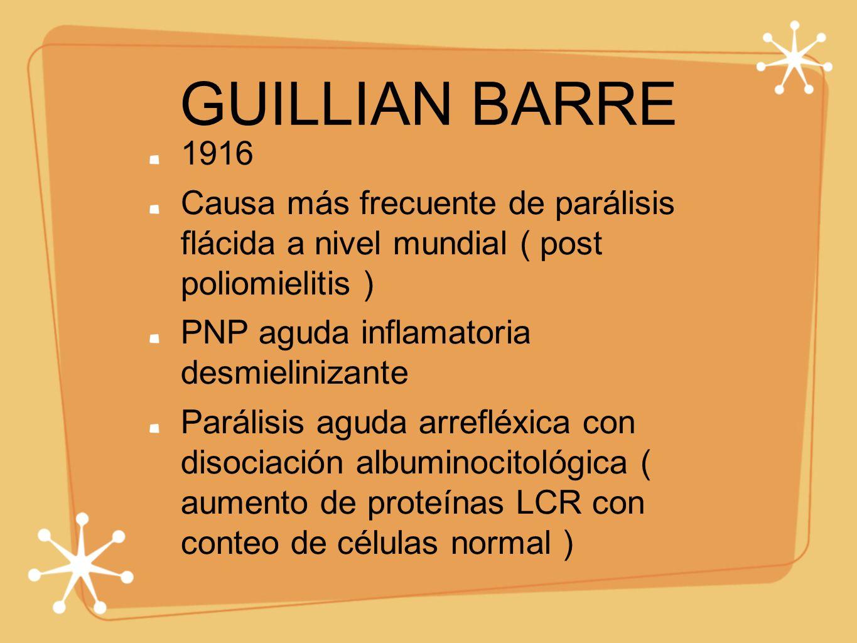 GUILLIAN BARRE 1916. Causa más frecuente de parálisis flácida a nivel mundial ( post poliomielitis )
