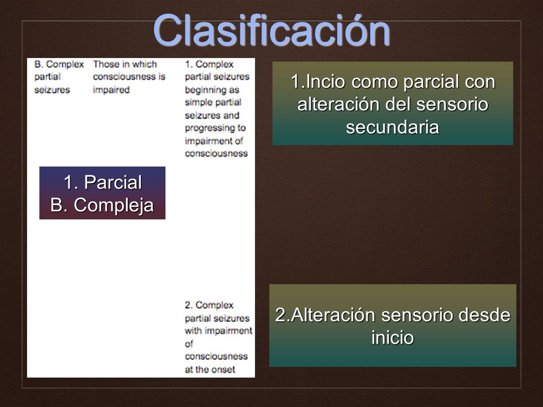 Clasificación 1.Incio como parcial con alteración del sensorio secundaria. 1. Parcial. B. Compleja.