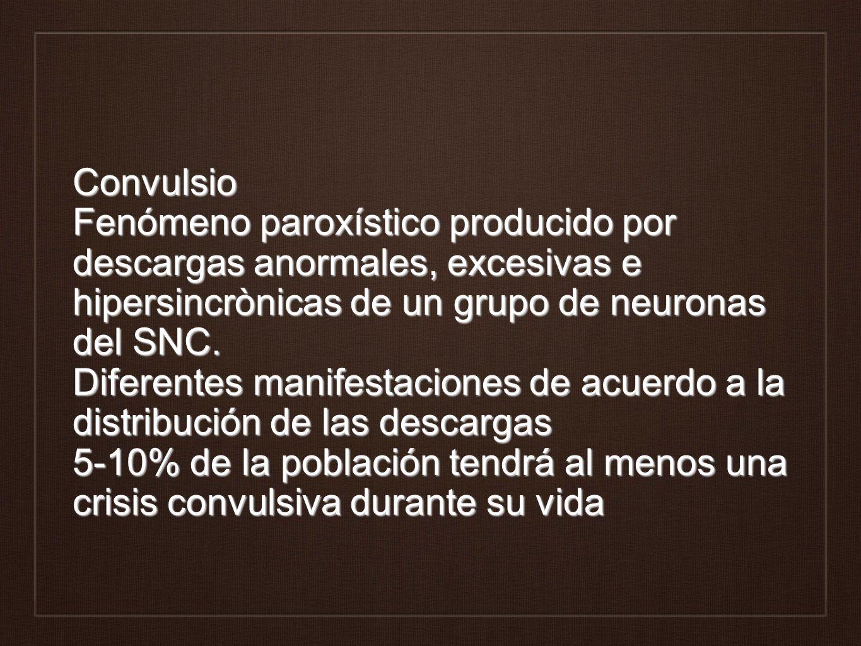Convulsio Fenómeno paroxístico producido por descargas anormales, excesivas e hipersincrònicas de un grupo de neuronas del SNC. Diferentes manifestaciones de acuerdo a la distribución de las descargas 5-10% de la población tendrá al menos una crisis convulsiva durante su vida