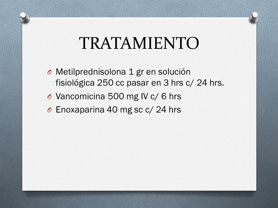TRATAMIENTO Metilprednisolona 1 gr en solución fisiológica 250 cc pasar en 3 hrs c/ 24 hrs. Vancomicina 500 mg IV c/ 6 hrs.