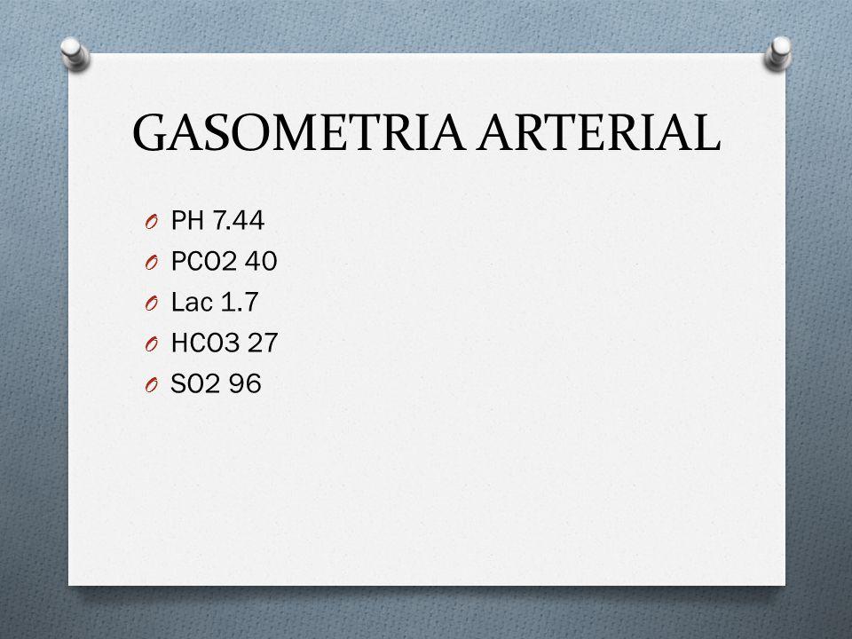 GASOMETRIA ARTERIAL PH 7.44 PCO2 40 Lac 1.7 HCO3 27 SO2 96