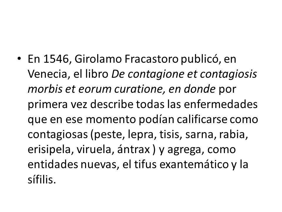 En 1546, Girolamo Fracastoro publicó, en Venecia, el libro De contagione et contagiosis morbis et eorum curatione, en donde por primera vez describe todas las enfermedades que en ese momento podían calificarse como contagiosas (peste, lepra, tisis, sarna, rabia, erisipela, viruela, ántrax ) y agrega, como entidades nuevas, el tifus exantemático y la sífilis.