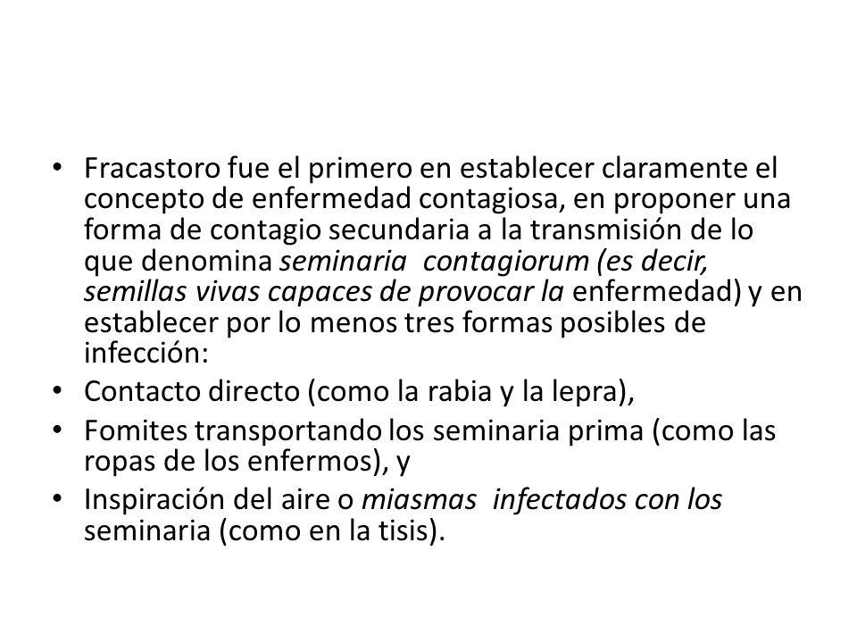 Fracastoro fue el primero en establecer claramente el concepto de enfermedad contagiosa, en proponer una forma de contagio secundaria a la transmisión de lo que denomina seminaria contagiorum (es decir, semillas vivas capaces de provocar la enfermedad) y en establecer por lo menos tres formas posibles de infección: