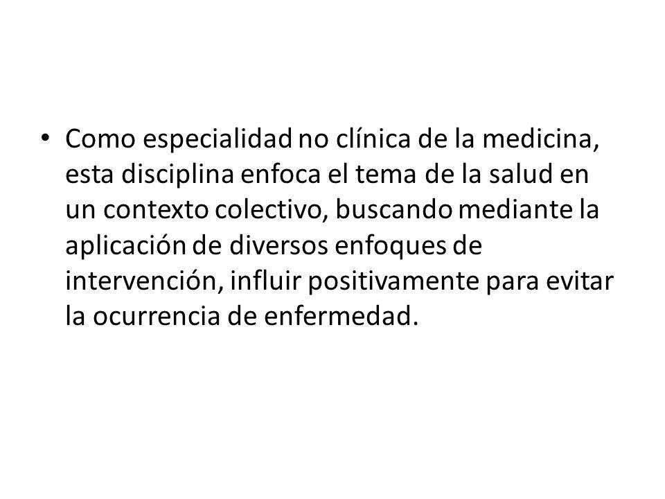 Como especialidad no clínica de la medicina, esta disciplina enfoca el tema de la salud en un contexto colectivo, buscando mediante la aplicación de diversos enfoques de intervención, influir positivamente para evitar la ocurrencia de enfermedad.