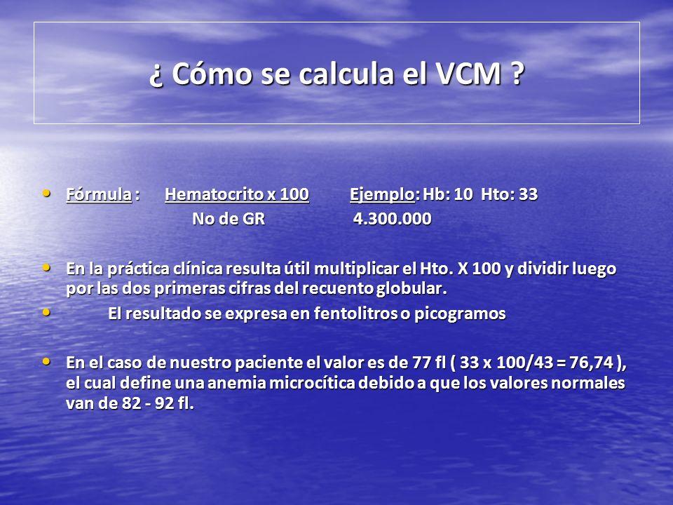 ¿ Cómo se calcula el VCM Fórmula : Hematocrito x 100 Ejemplo: Hb: 10 Hto: 33. No de GR 4.300.000.
