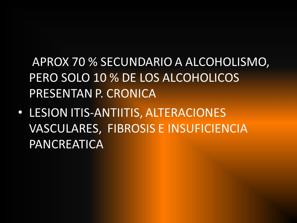 APROX 70 % SECUNDARIO A ALCOHOLISMO, PERO SOLO 10 % DE LOS ALCOHOLICOS PRESENTAN P. CRONICA