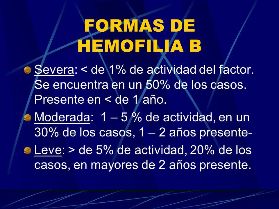 FORMAS DE HEMOFILIA B Severa: < de 1% de actividad del factor. Se encuentra en un 50% de los casos. Presente en < de 1 año.