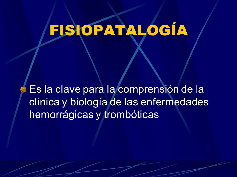 FISIOPATALOGÍA Es la clave para la comprensión de la clínica y biología de las enfermedades hemorrágicas y trombóticas.