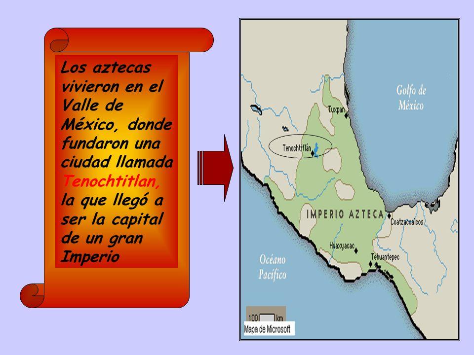 Los aztecas vivieron en el Valle de México, donde fundaron una ciudad llamada Tenochtitlan, la que llegó a ser la capital de un gran Imperio