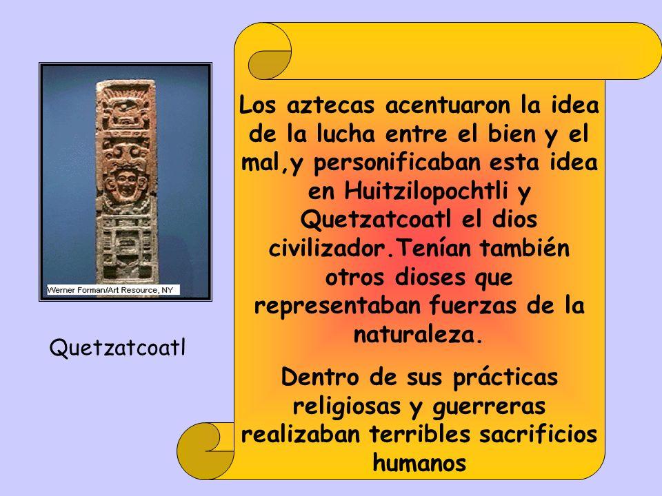 Los aztecas acentuaron la idea de la lucha entre el bien y el mal,y personificaban esta idea en Huitzilopochtli y Quetzatcoatl el dios civilizador.Tenían también otros dioses que representaban fuerzas de la naturaleza.