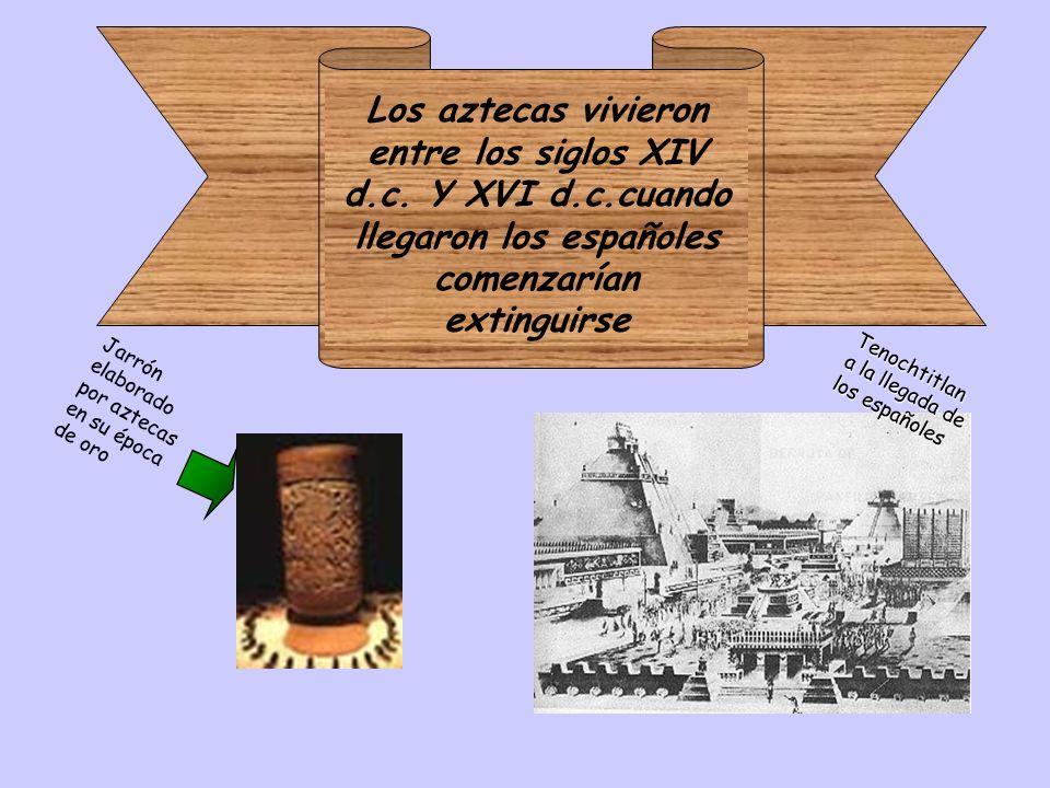 Los aztecas vivieron entre los siglos XIV d. c. Y XVI d. c
