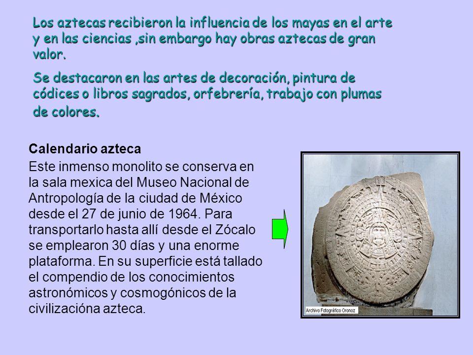 Los aztecas recibieron la influencia de los mayas en el arte y en las ciencias ,sin embargo hay obras aztecas de gran valor.