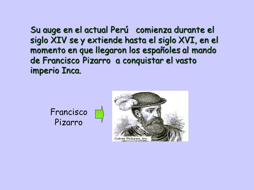 Su auge en el actual Perú comienza durante el siglo XIV se y extiende hasta el siglo XVI, en el momento en que llegaron los españoles al mando de Francisco Pizarro a conquistar el vasto imperio Inca.