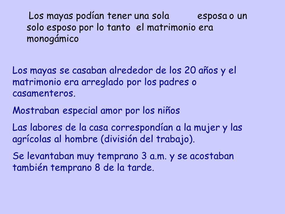 Los mayas podían tener una sola esposa o un solo esposo por lo tanto el matrimonio era monogámico