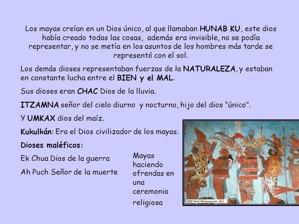 Los mayas creían en un Dios único, al que llamaban HUNAB KU, este dios había creado todas las cosas, además era invisible, no se podía representar, y no se metía en los asuntos de los hombres más tarde se representó con el sol.