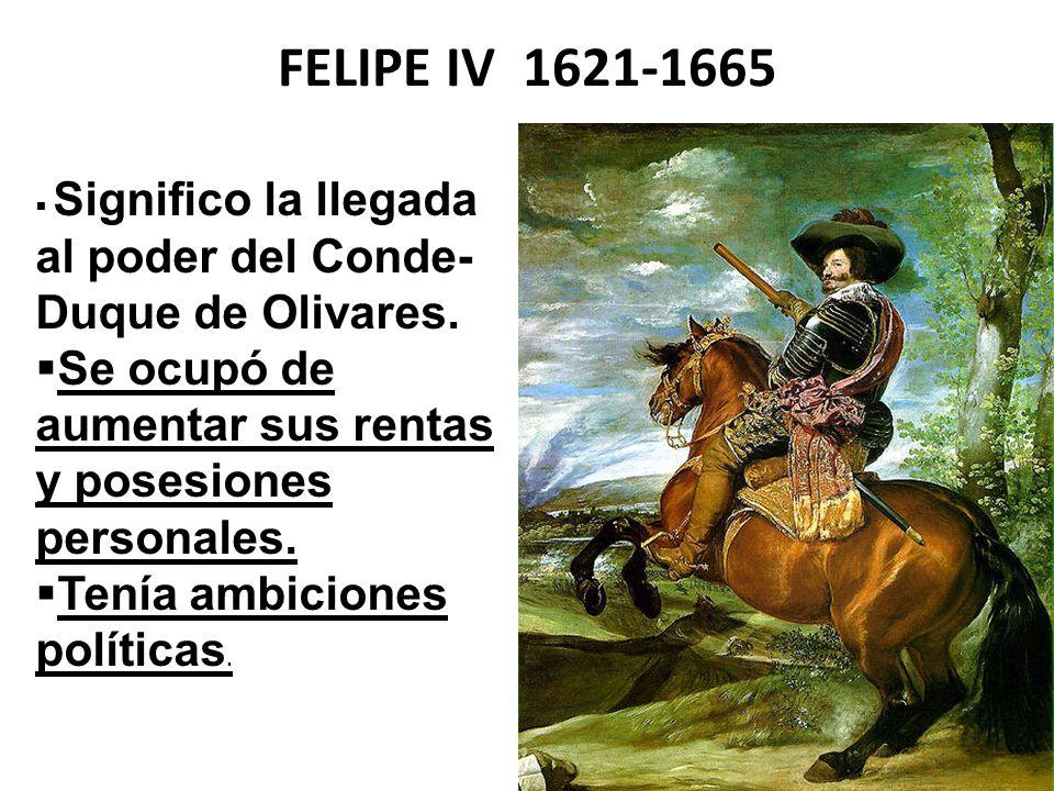 FELIPE IV 1621-1665 Significo la llegada al poder del Conde-Duque de Olivares. Se ocupó de aumentar sus rentas y posesiones personales.