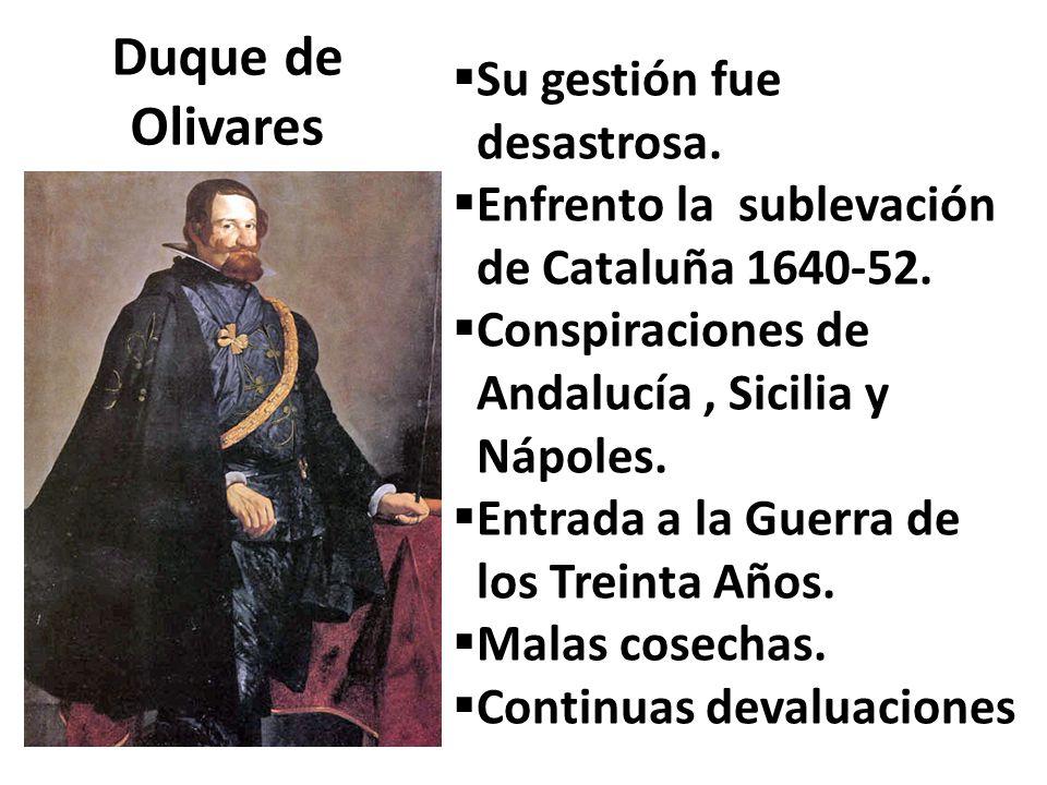 Duque de Olivares Su gestión fue desastrosa. Enfrento la sublevación