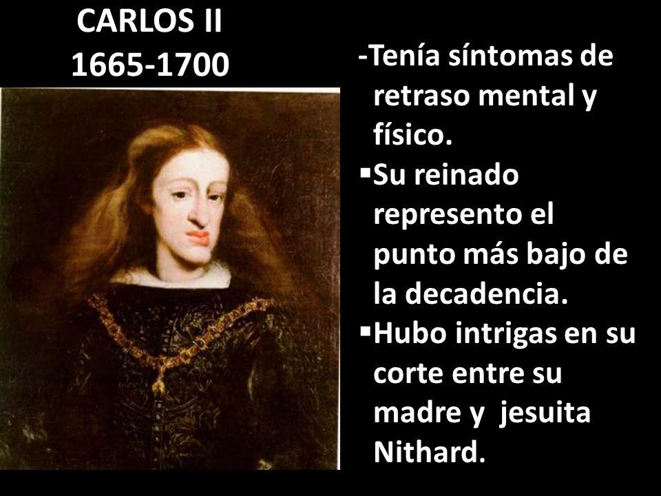 CARLOS II 1665-1700 -Tenía síntomas de retraso mental y físico.