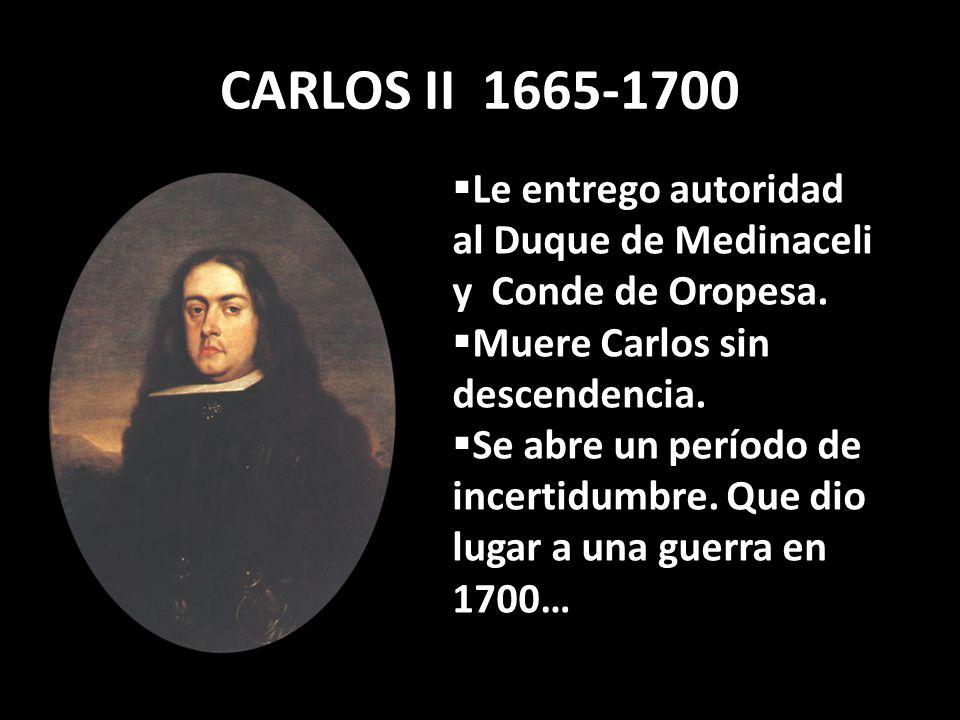 CARLOS II 1665-1700 Le entrego autoridad al Duque de Medinaceli y Conde de Oropesa. Muere Carlos sin descendencia.