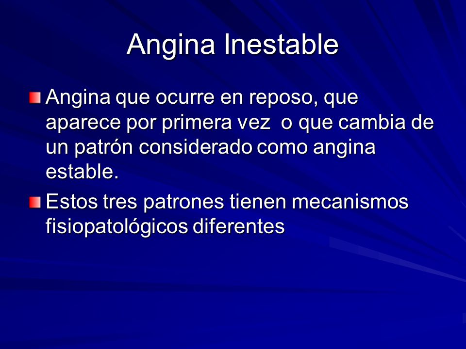 Angina InestableAngina que ocurre en reposo, que aparece por primera vez o que cambia de un patrón considerado como angina estable.