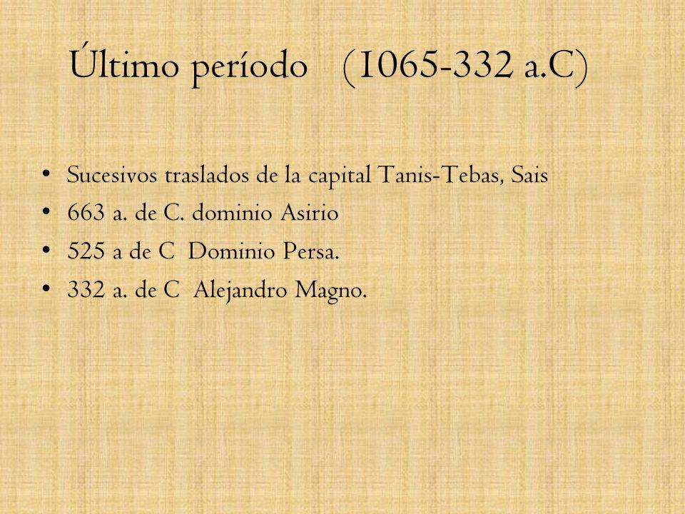Último período (1065-332 a.C)Sucesivos traslados de la capital Tanis-Tebas, Sais. 663 a. de C. dominio Asirio.