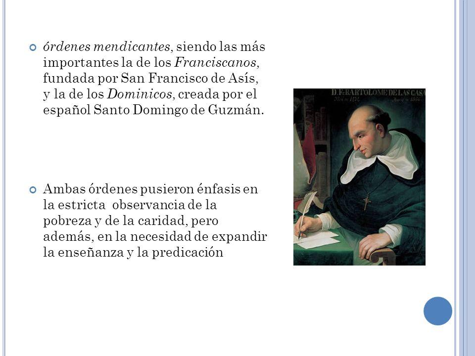 órdenes mendicantes, siendo las más importantes la de los Franciscanos, fundada por San Francisco de Asís, y la de los Dominicos, creada por el español Santo Domingo de Guzmán.