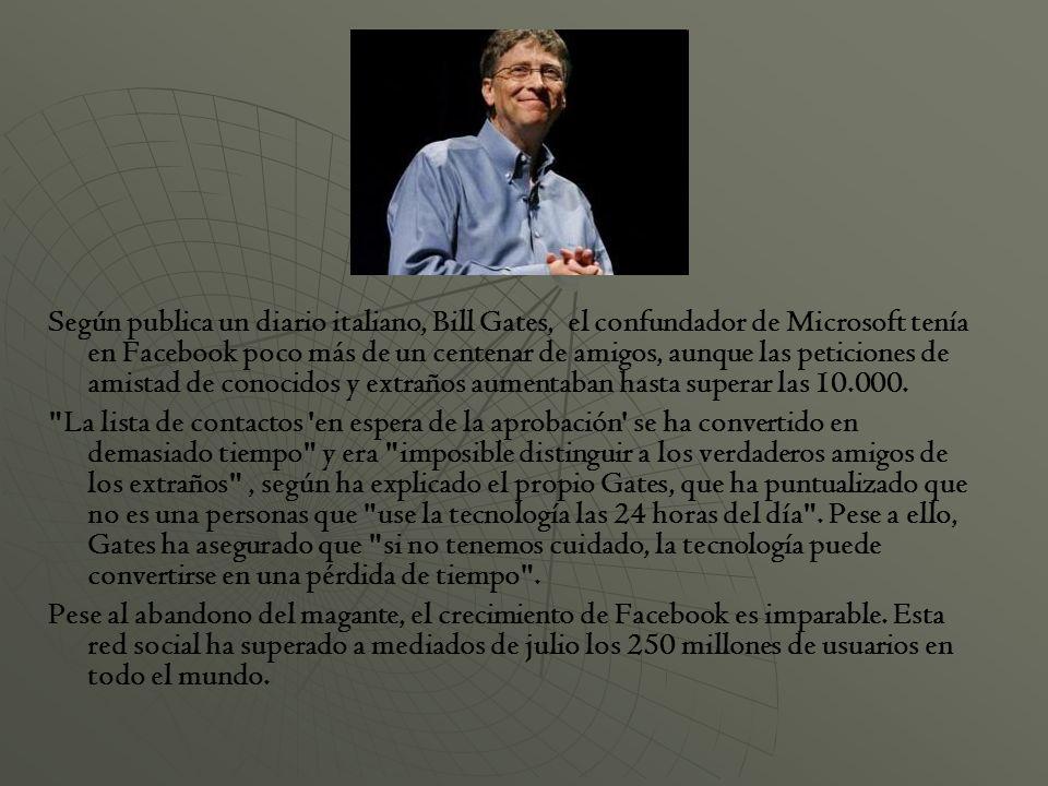 Según publica un diario italiano, Bill Gates, el confundador de Microsoft tenía en Facebook poco más de un centenar de amigos, aunque las peticiones de amistad de conocidos y extraños aumentaban hasta superar las 10.000.