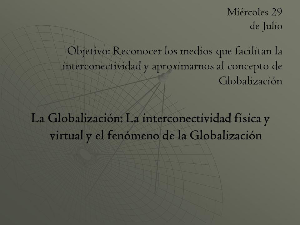 Miércoles 29 de Julio Objetivo: Reconocer los medios que facilitan la interconectividad y aproximarnos al concepto de Globalización.