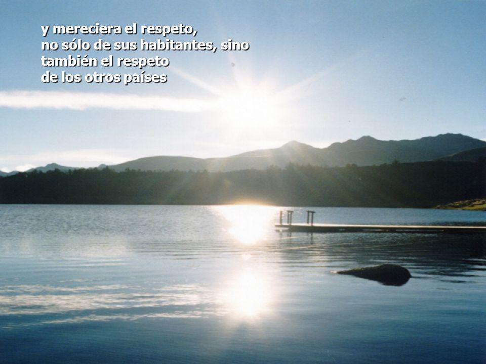 y mereciera el respeto, no sólo de sus habitantes, sino también el respeto de los otros países