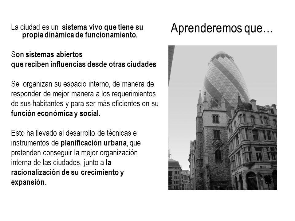 Aprenderemos que…La ciudad es un sistema vivo que tiene su propia dinámica de funcionamiento. Son sistemas abiertos.