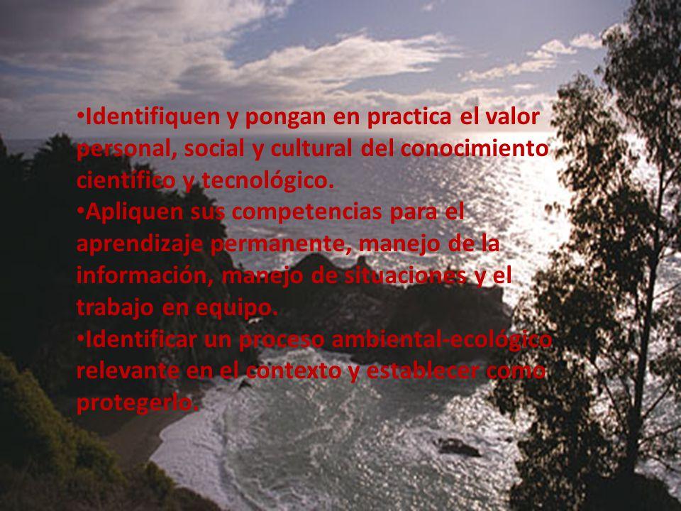 Identifiquen y pongan en practica el valor personal, social y cultural del conocimiento científico y tecnológico.