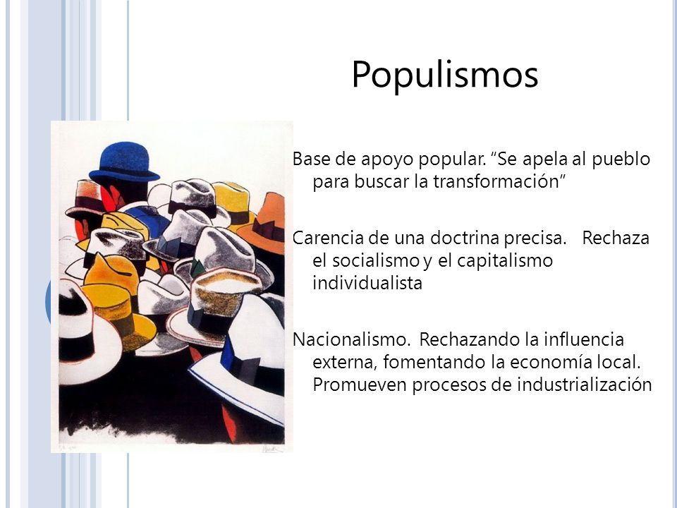 Populismos Base de apoyo popular. Se apela al pueblo para buscar la transformación